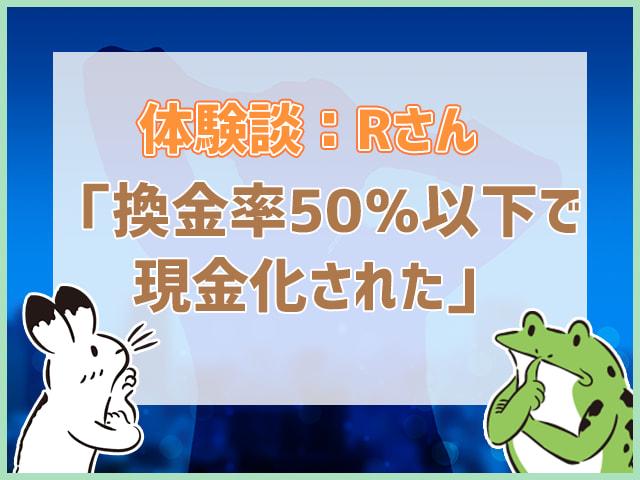 体験談Rさん「換金率50%以下で現金化された」