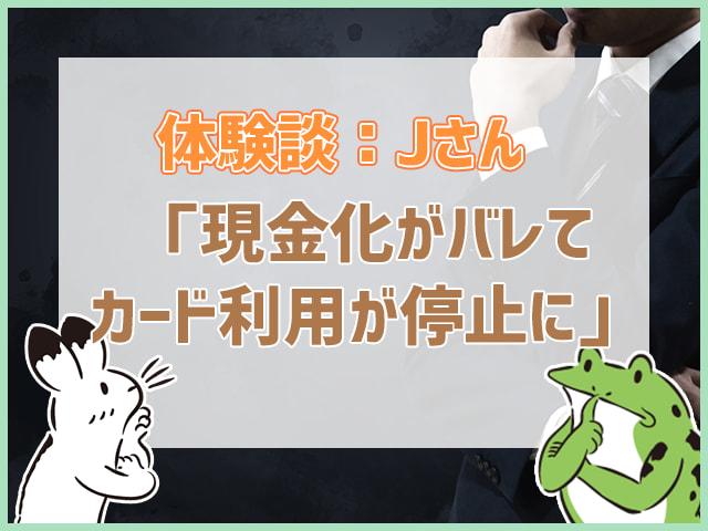 体験談:Jさん「現金化がバレてカード利用が停止に」