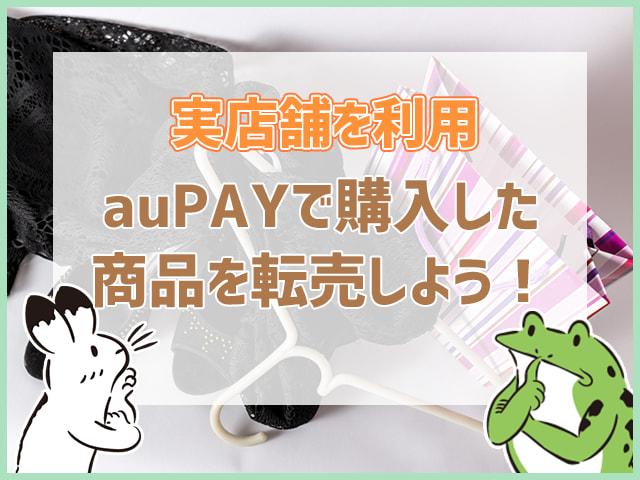 実店舗を利用!auPAYで購入して商品を転売しよう!