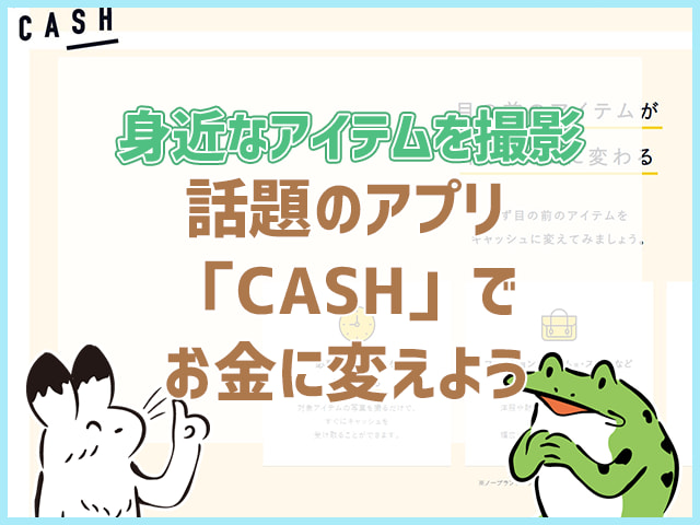 身近なアイテムを撮影話題のアプリ「CASH」でお金に変えよう