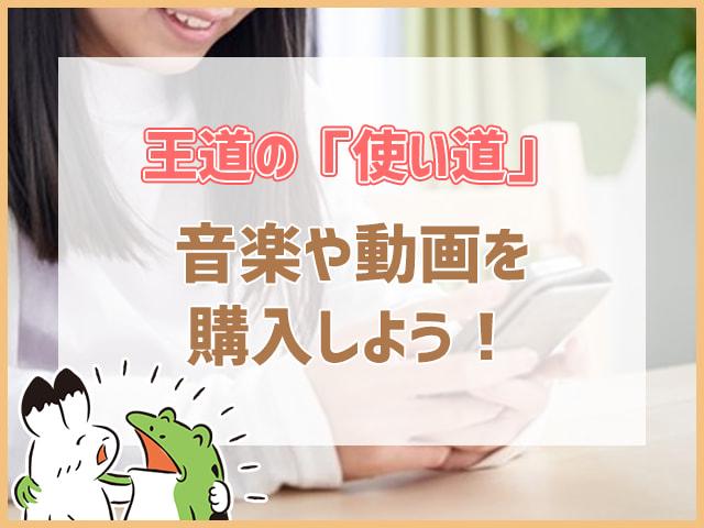 王道の「使い道」音楽や動画を購入しよう!
