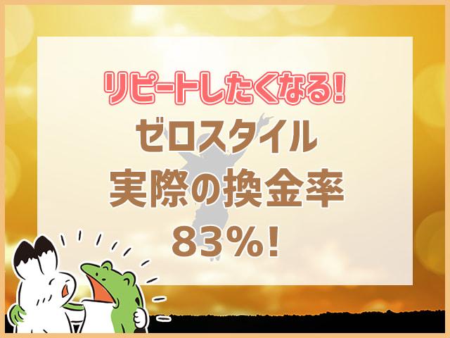 リピートしたくなる!ゼロスタイルm実際の換金率83%!