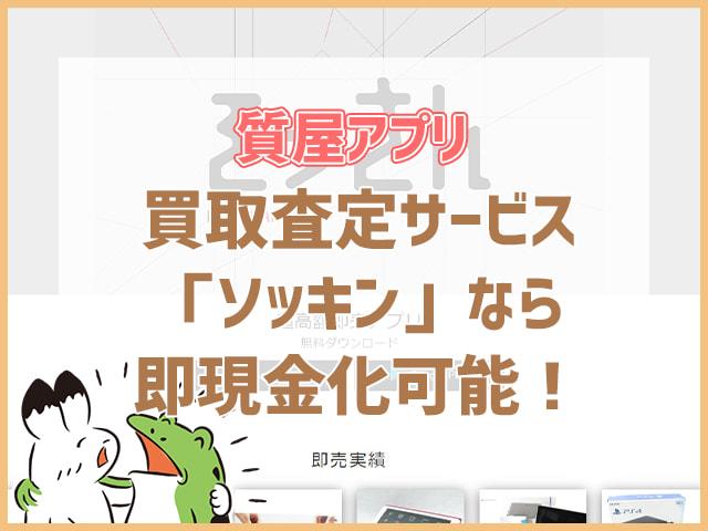 質屋アプリ買取査定サービス「ソッキン」なら即現金可能!